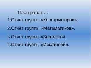 План работы : 1.Отчёт группы «Конструкторов». 2.Отчёт группы «Математиков». 3