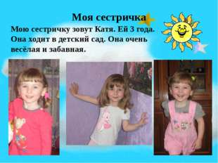 Моя сестричка Мою сестричку зовут Катя. Ей 3 года. Она ходит в детский сад. О