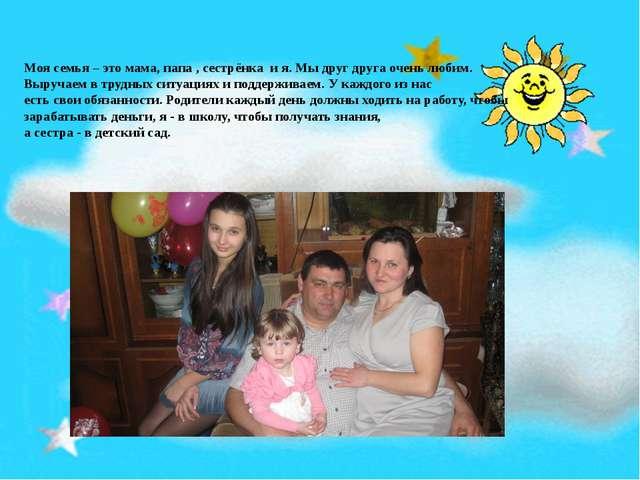 Моя семья – это мама, папа , сестрёнка и я. Мы друг друга очень любим. Выруч...