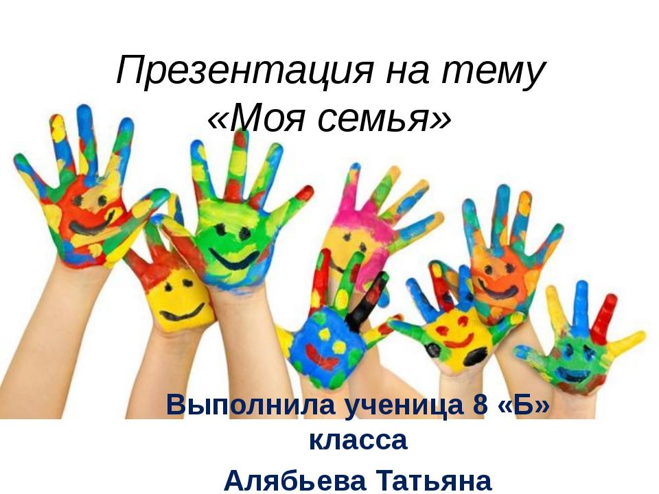 Презентация на тему «Моя семья» Выполнила ученица 8 «Б» класса Алябьева Татьяна