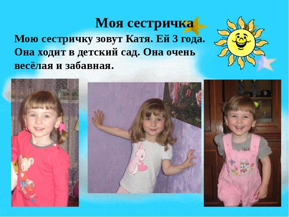 Моя сестричка Мою сестричку зовут Катя. Ей 3 года. Она ходит в детский сад. О...