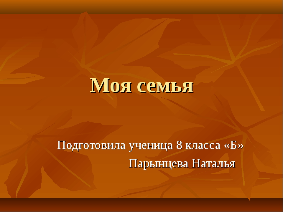 Моя семья Подготовила ученица 8 класса «Б» Парынцева Наталья