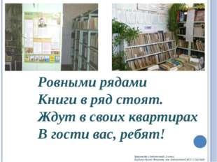 Ровными рядами Книги в ряд стоят. Ждут в своих квартирах В гости вас, ребят!