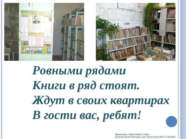 Ровными рядами Книги в ряд стоят. Ждут в своих квартирах В гости вас, ребят!...