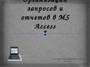 Организация запросов и отчетов в MS Access Подготовила учитель информатики: Т