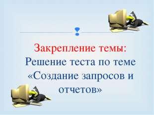 Закрепление темы: Решение теста по теме «Создание запросов и отчетов» 