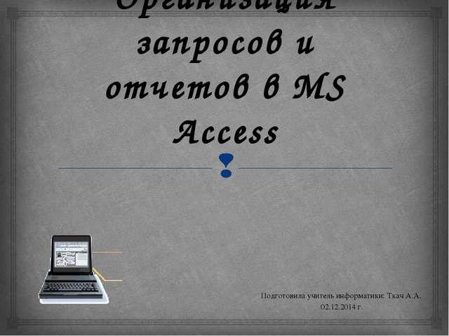 Организация запросов и отчетов в MS Access Подготовила учитель информатики: Т...