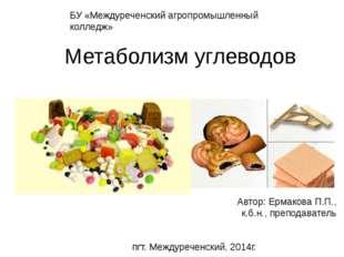 Метаболизм углеводов Автор: Ермакова П.П., к.б.н., преподаватель БУ «Междуреч