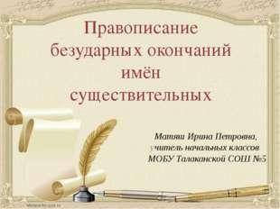 Правописание безударных окончаний имён существительных Матяш Ирина Петровна,