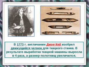 В 1773 г. англичанин Джон Кей изобрел движущийся челнок для ткацкого станка.