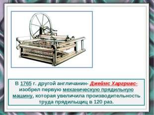 В 1765 г. другой англичанин- Джеймс Харгривс- изобрел первую механическую пря