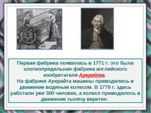 Первая фабрика появилась в 1771 г. это была хлопкопрядильная фабрика английск