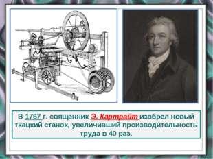 В 1767 г. священник Э. Картрайт изобрел новый ткацкий станок, увеличивший про