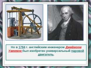 Но в 1784 г. английским инженером Джеймсом Уаттом был изобретен универсальный
