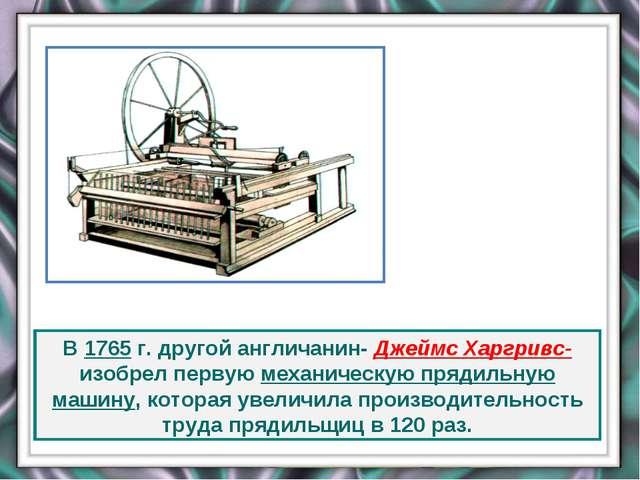 В 1765 г. другой англичанин- Джеймс Харгривс- изобрел первую механическую пря...