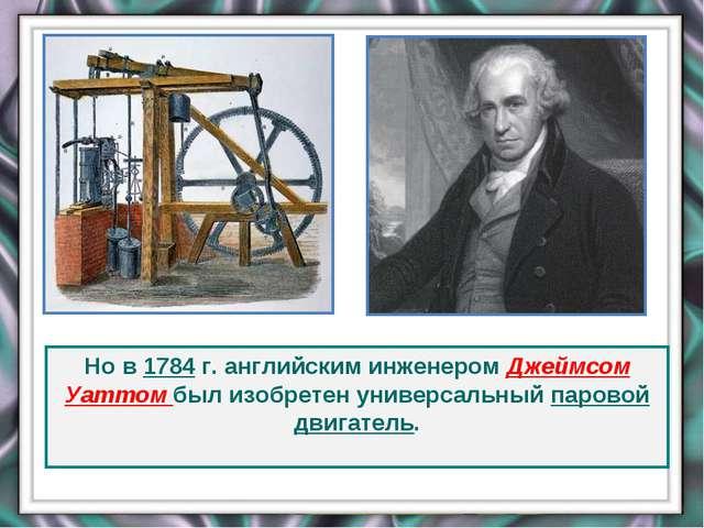Но в 1784 г. английским инженером Джеймсом Уаттом был изобретен универсальный...