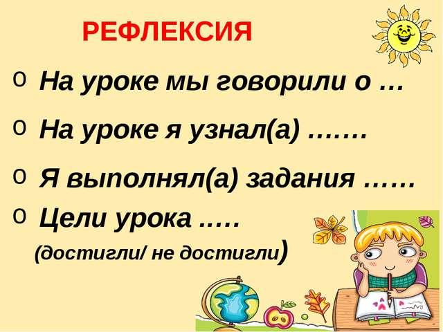 На уроке мы говорили о … На уроке я узнал(а) ….… Я выполнял(а) задания …… Цел...