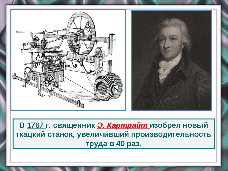 В 1767 г. священник Э. Картрайт изобрел новый ткацкий станок, увеличивший про...