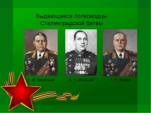 Выдающиеся полководцы Сталинградской битвы Н. Н. Воронов Г. К. Жуков А. М. Ва