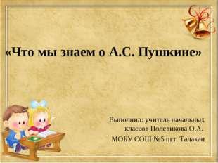 «Что мы знаем о А.С. Пушкине» Выполнил: учитель начальных классов Полевикова