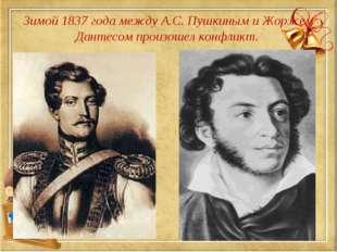 Зимой 1837 года между А.С. Пушкиным и Жоржем Дантесом произошел конфликт.