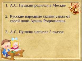 А.С. Пушкин родился в Москве Русские народные сказки узнал от своей няни Арин