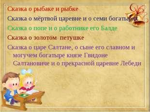 Сказка о рыбаке и рыбке Сказка о мёртвой царевне и о семи богатырях Сказка о