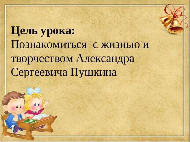 Цель урока: Познакомиться с жизнью и творчеством Александра Сергеевича Пушкина