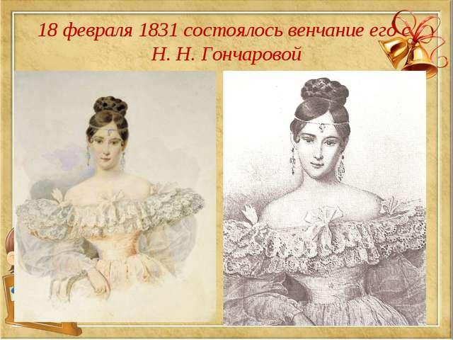 18 февраля 1831 состоялось венчание его с Н. Н. Гончаровой