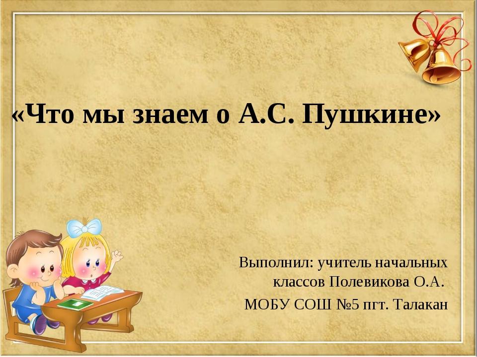 «Что мы знаем о А.С. Пушкине» Выполнил: учитель начальных классов Полевикова...