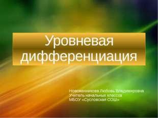 Уровневая дифференциация Новоженникова Любовь Владимировна Учитель начальных