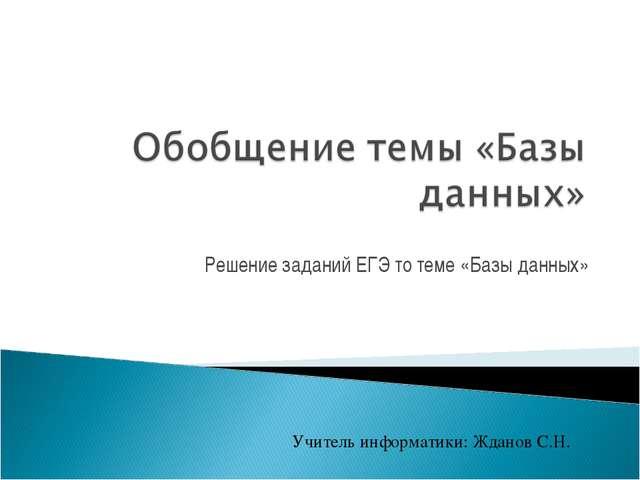 Решение заданий ЕГЭ то теме «Базы данных» Учитель информатики: Жданов С.Н.