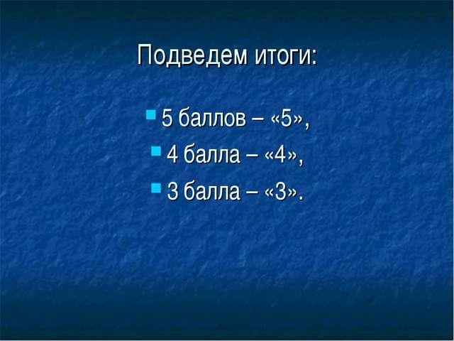 Подведем итоги: 5 баллов – «5», 4 балла – «4», 3 балла – «3».