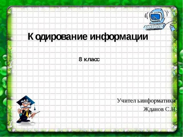 Кодирование информации Учител ьинформатики Жданов С.Н. 8 класс