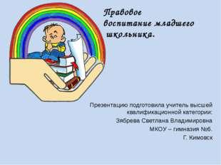 Правовое воспитание младшего школьника. Презентацию подготовила учитель высше