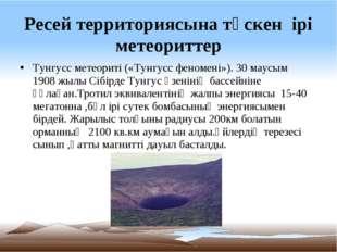 Ресей территориясына түскен ірі метеориттер Тунгусс метеориті («Тунгусс феном