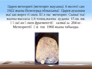 Царев метеориті (метеорит жауыны). 6 желтоқсан 1922жылы Волгоград облысының
