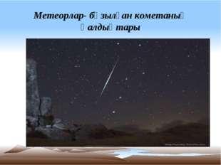 Метеорлар- бұзылған кометаның қалдықтары