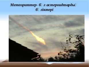 Метеориттер- бұл астероидтардың бөліктері