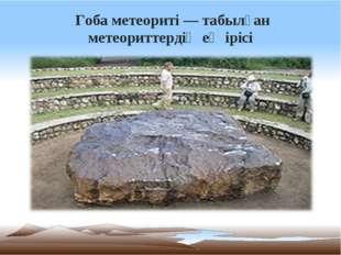 Гоба метеориті — табылған метеориттердің ең ірісі