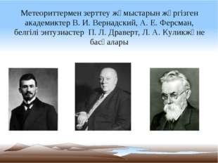 Метеориттермен зерттеу жұмыстарын жүргізген академиктер В.И.Вернадский, А.