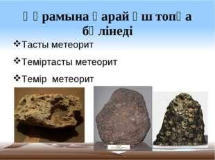 Құрамына қарай үш топқа бөлінеді Тасты метеорит Теміртасты метеорит Темір мет