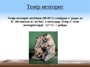 Темір метеорит Темір метеорит негізінен (90-95%) темірден тұрады, аз бөлігі н