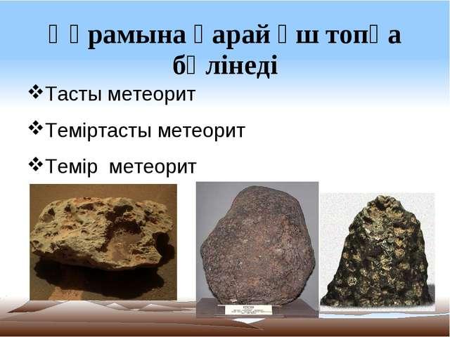 Құрамына қарай үш топқа бөлінеді Тасты метеорит Теміртасты метеорит Темір мет...