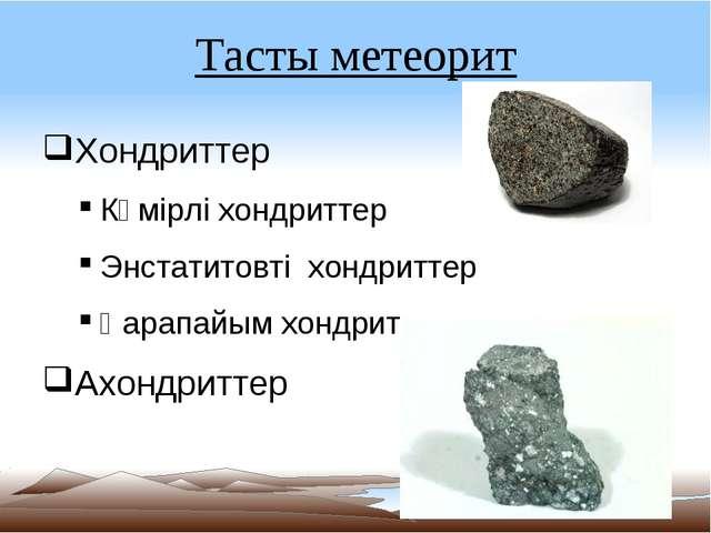 Тасты метеорит Хондриттер Көмірлі хондриттер Энстатитовті хондриттер Қарапайы...