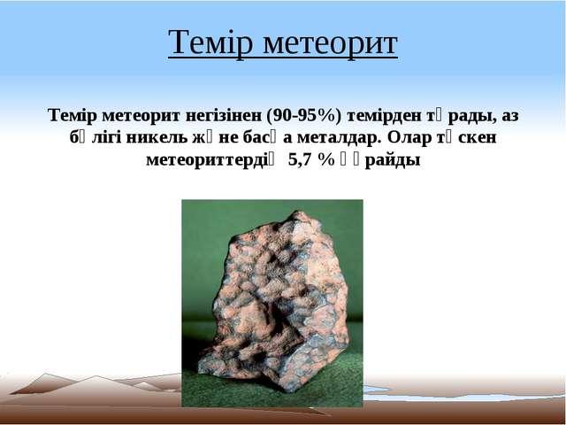 Темір метеорит Темір метеорит негізінен (90-95%) темірден тұрады, аз бөлігі н...