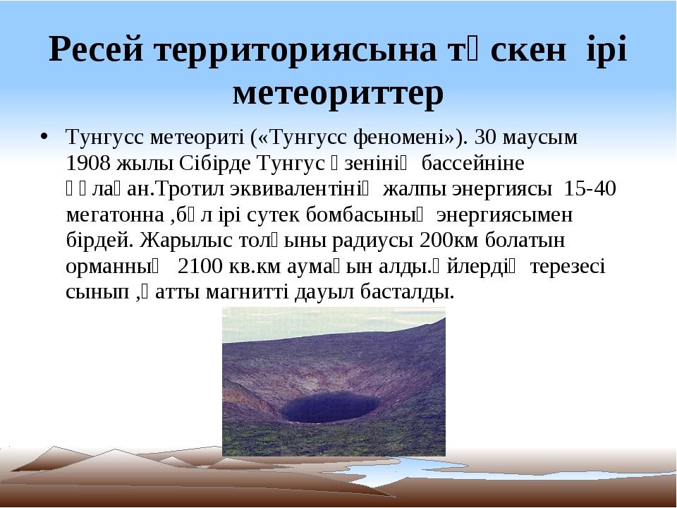 Ресей территориясына түскен ірі метеориттер Тунгусс метеориті («Тунгусс феном...