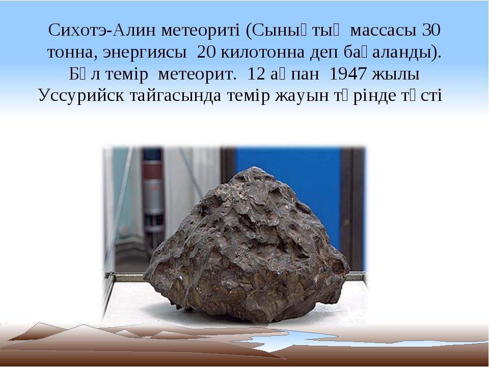 Сихотэ-Алин метеориті (Сынықтың массасы 30 тонна, энергиясы 20 килотонна деп...
