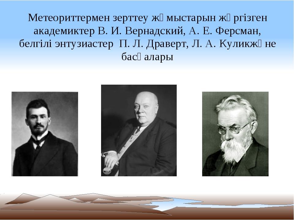 Метеориттермен зерттеу жұмыстарын жүргізген академиктер В.И.Вернадский, А....
