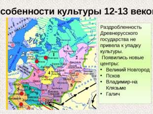 Особенности культуры 12-13 веков. Раздробленность Древнерусского государства